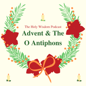 The Holy Wisdom Podcast Ep 2: Advent & The O Antiphons Cover Art